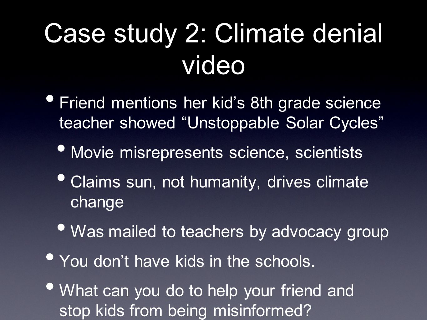 Case study 2: Climate denial video Friend mentions her kid's 8th grade science teacher showed Unstoppable Solar Cycles Movie misrepresents science, scientists Claims sun, not humanity, drives climate change Was mailed to teachers by advocacy group You don't have kids in the schools.