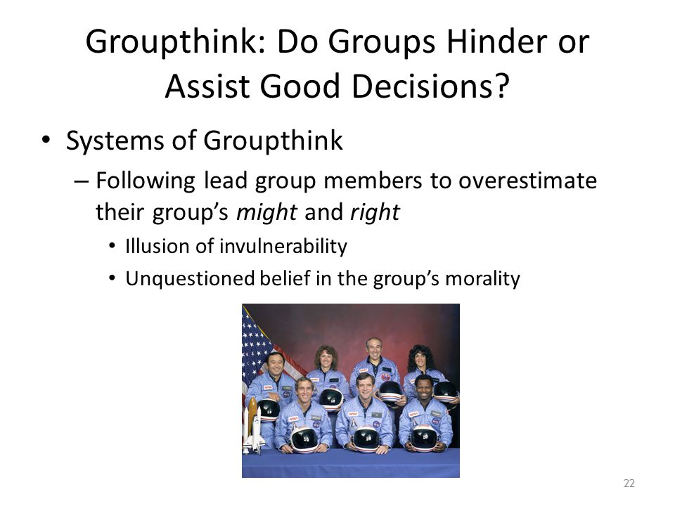 Groupthink: Do Groups Hinder or Assist Good Decisions? Systems of Groupthink – Following lead group members to overestimate their group's might and ri