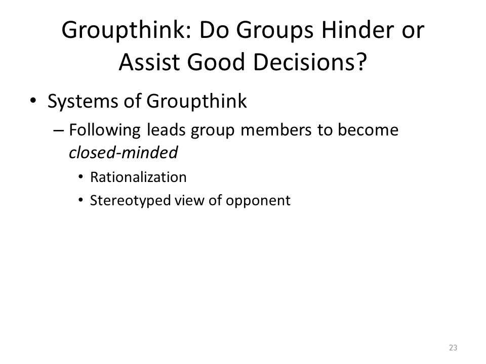 Groupthink: Do Groups Hinder or Assist Good Decisions? Systems of Groupthink – Following leads group members to become closed-minded Rationalization S