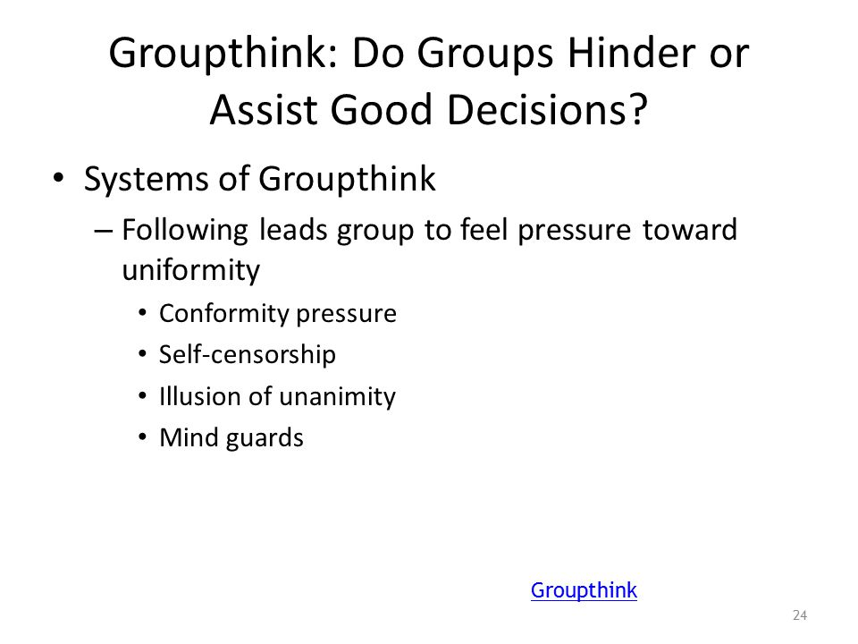 Groupthink: Do Groups Hinder or Assist Good Decisions? Systems of Groupthink – Following leads group to feel pressure toward uniformity Conformity pre