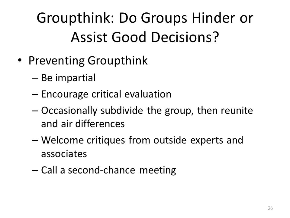 Groupthink: Do Groups Hinder or Assist Good Decisions? Preventing Groupthink – Be impartial – Encourage critical evaluation – Occasionally subdivide t