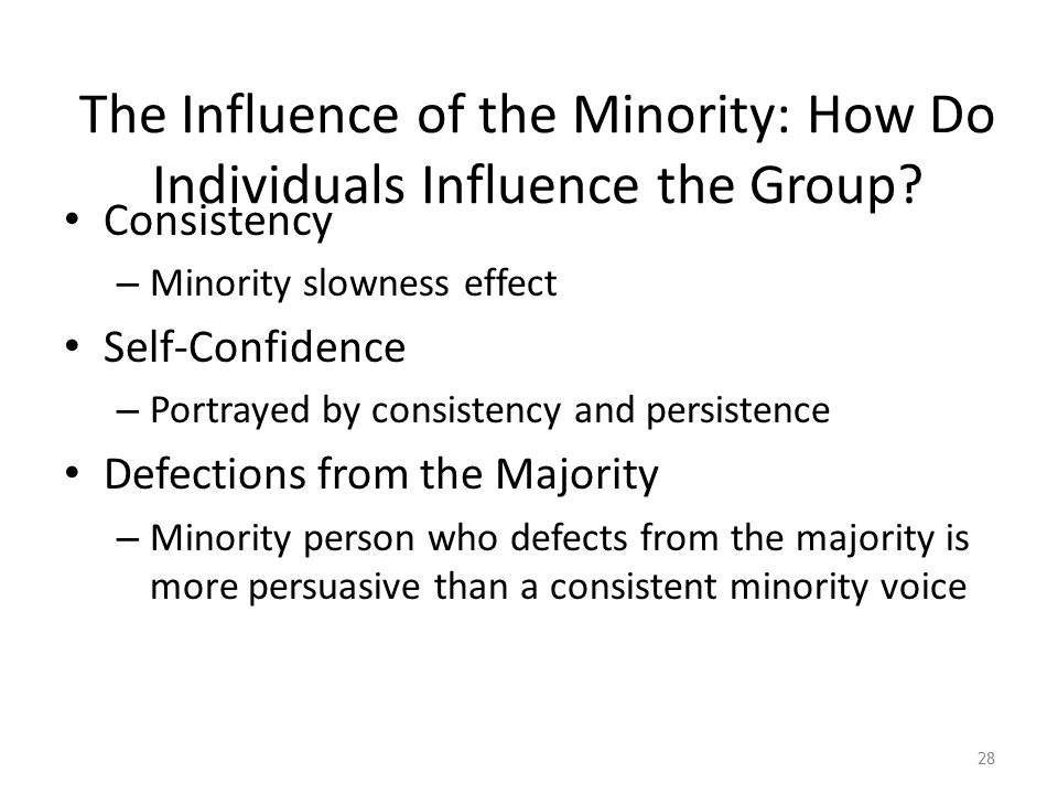 The Influence of the Minority: How Do Individuals Influence the Group? Consistency – Minority slowness effect Self-Confidence – Portrayed by consisten