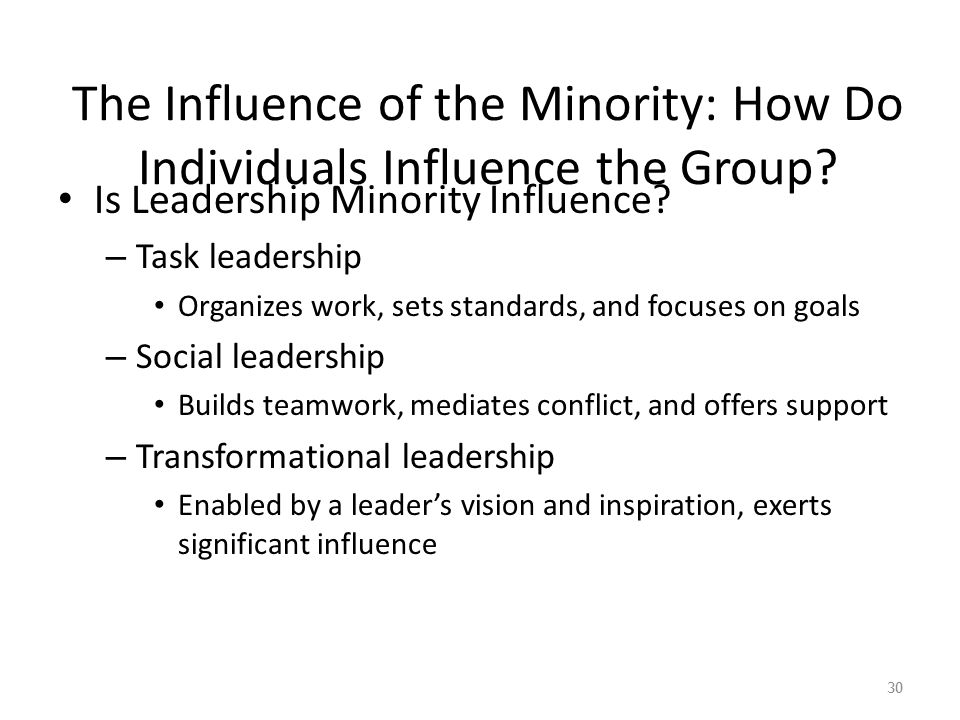 The Influence of the Minority: How Do Individuals Influence the Group? Is Leadership Minority Influence? – Task leadership Organizes work, sets standa