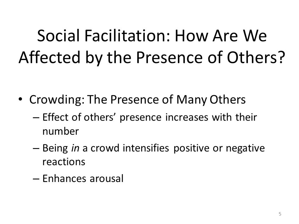 Social Facilitation: How Are We Affected by the Presence of Others? Crowding: The Presence of Many Others – Effect of others' presence increases with