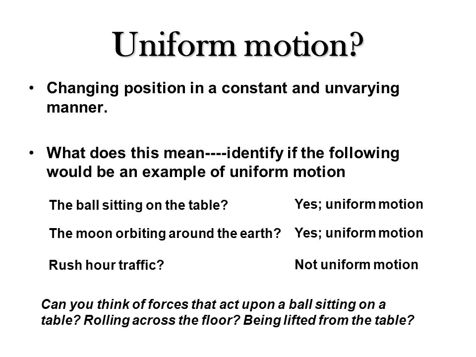 Uniform motion. Changing position in a constant and unvarying manner.