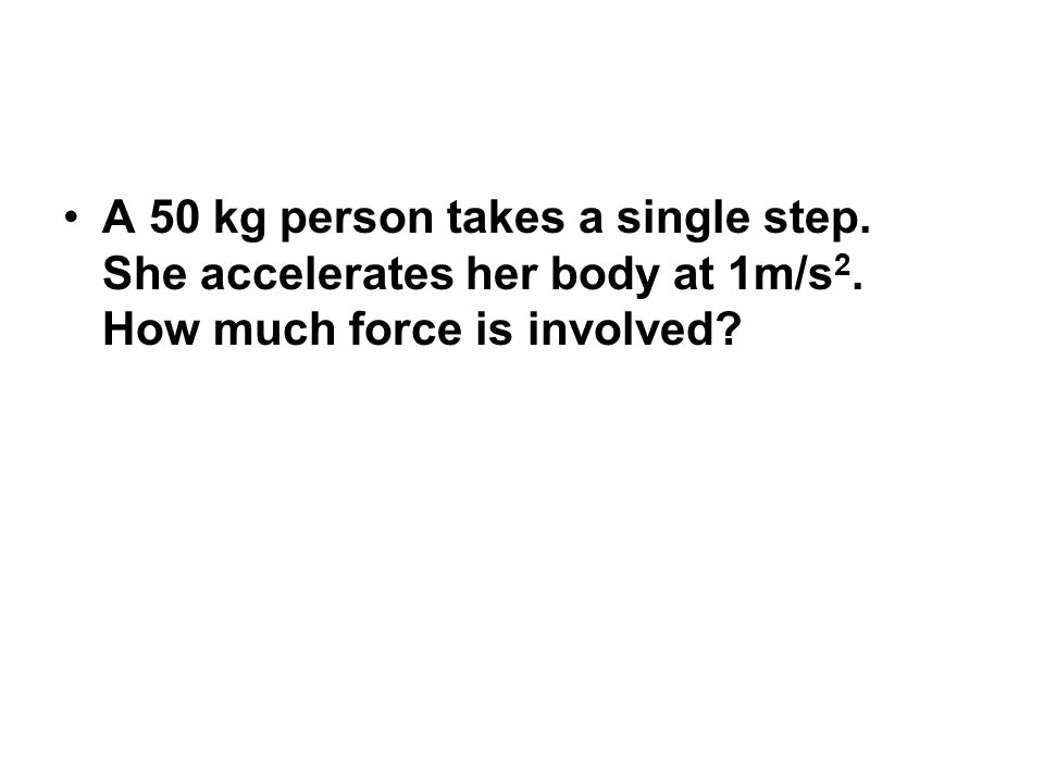 A 50 kg person takes a single step. She accelerates her body at 1m/s 2. How much force is involved
