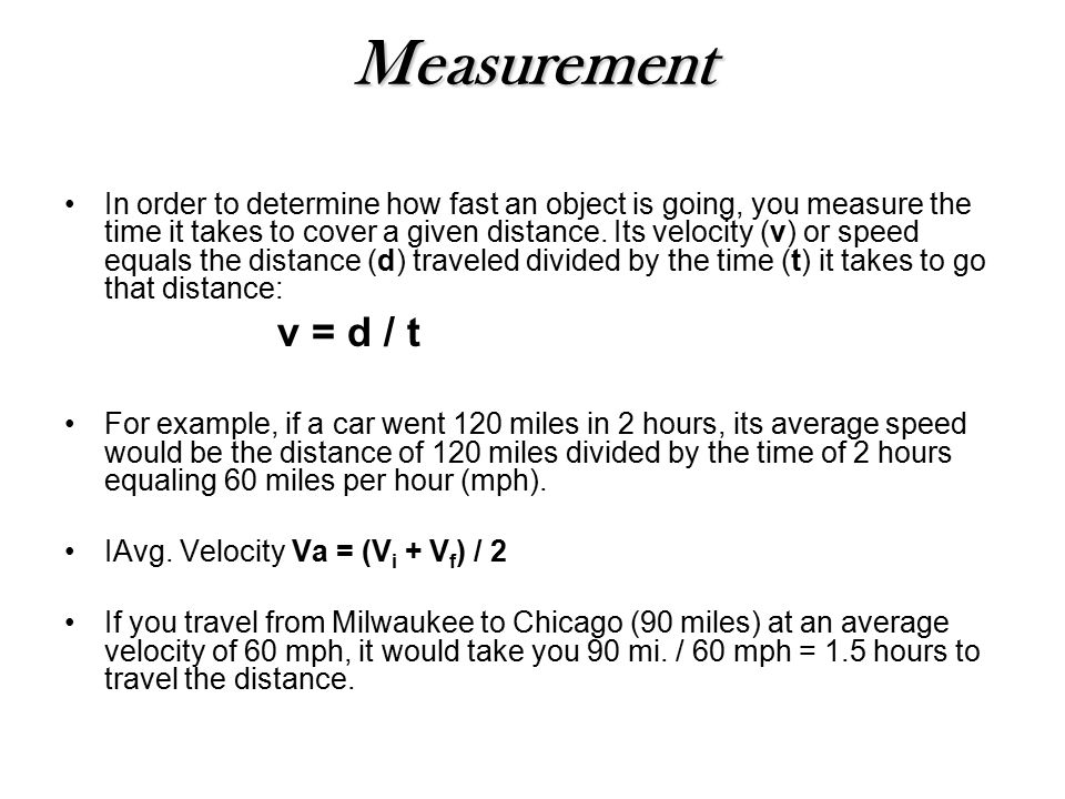 Measurement In order to determine how fast an object is going, you measure the time it takes to cover a given distance.