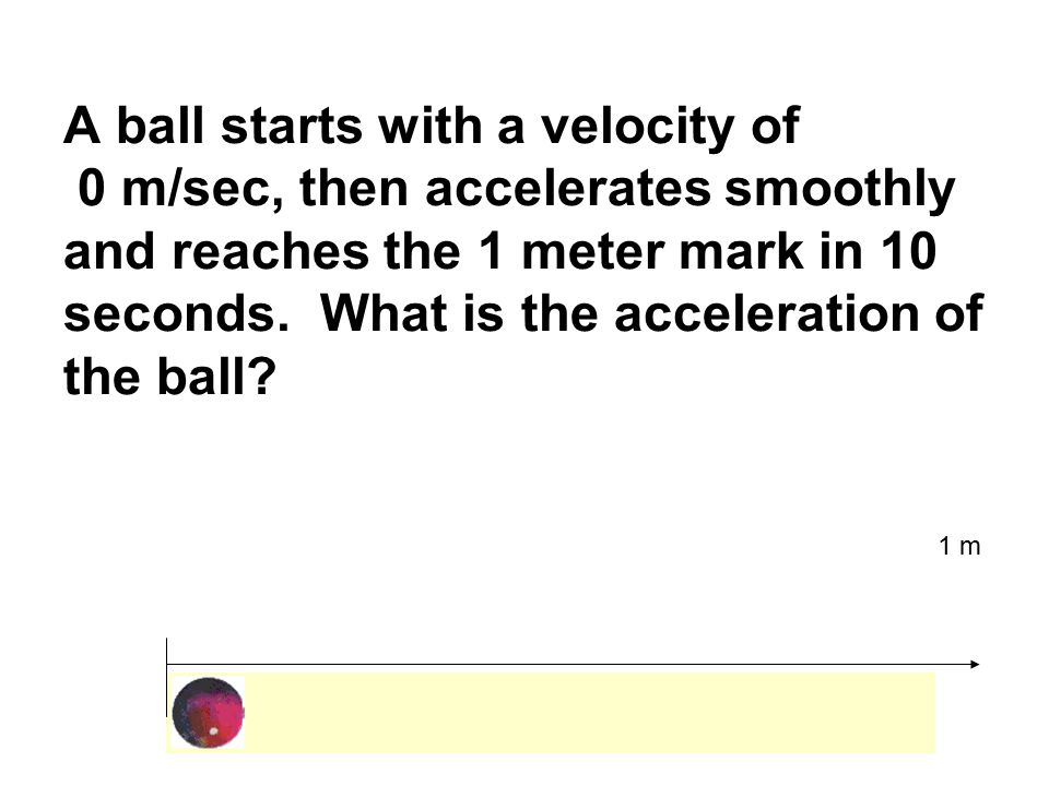 A ball starts with a velocity of 0 m/sec, then accelerates smoothly and reaches the 1 meter mark in 10 seconds.