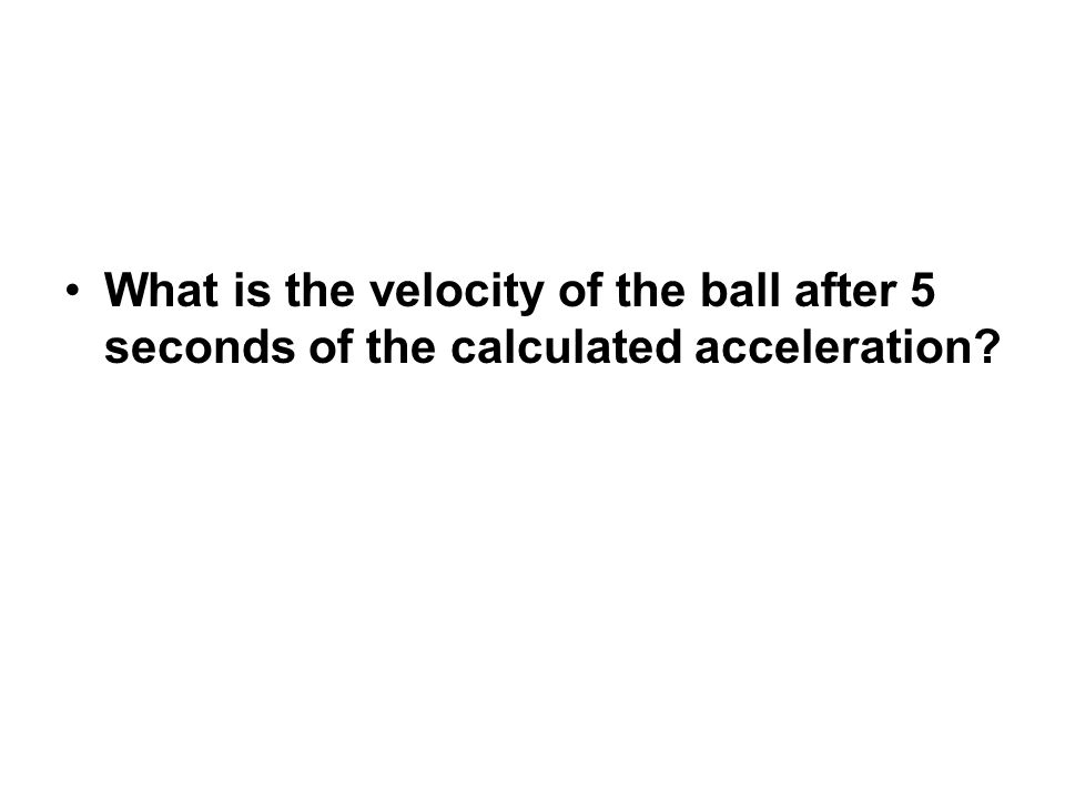 What is the velocity of the ball after 5 seconds of the calculated acceleration