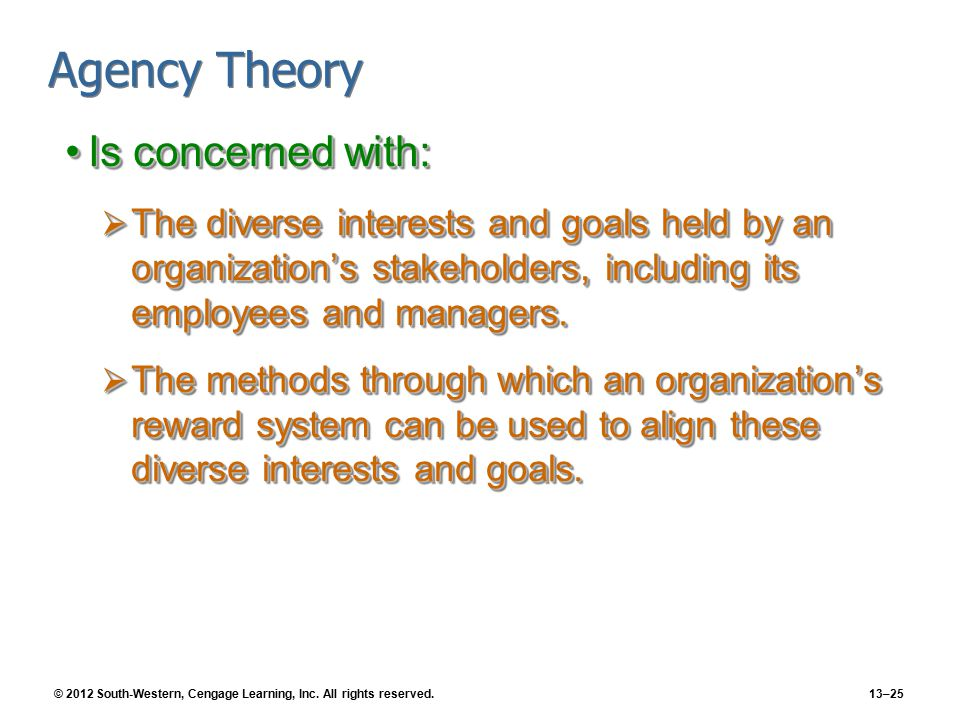 © 2012 South-Western, Cengage Learning, Inc. All rights reserved.13–25 Agency Theory Is concerned with:Is concerned with:  The diverse interests and