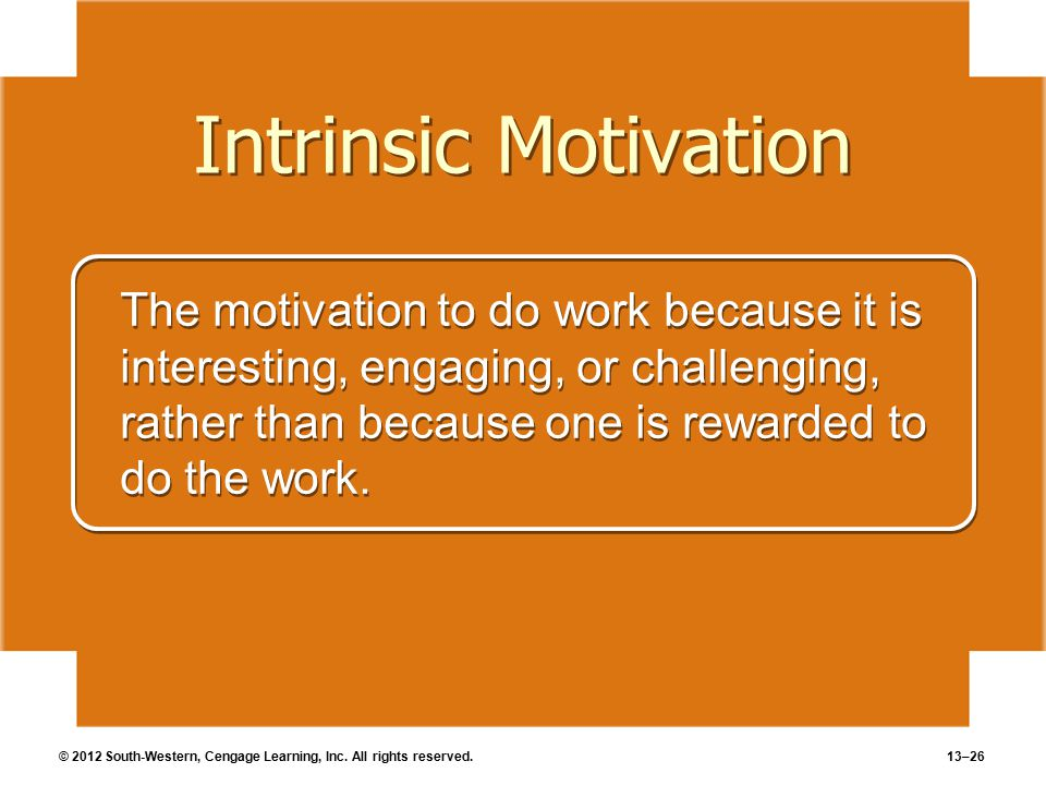 © 2012 South-Western, Cengage Learning, Inc. All rights reserved.13–26 Intrinsic Motivation The motivation to do work because it is interesting, engag