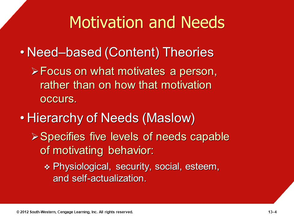 © 2012 South-Western, Cengage Learning, Inc. All rights reserved.13–4 Motivation and Needs Need–based (Content) Theories  Focus on what motivates a p