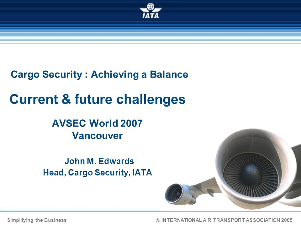 Simplifying the Business  INTERNATIONAL AIR TRANSPORT ASSOCIATION 2005 Cargo Security : Achieving a Balance Current & future challenges AVSEC World 2007 Vancouver John M.
