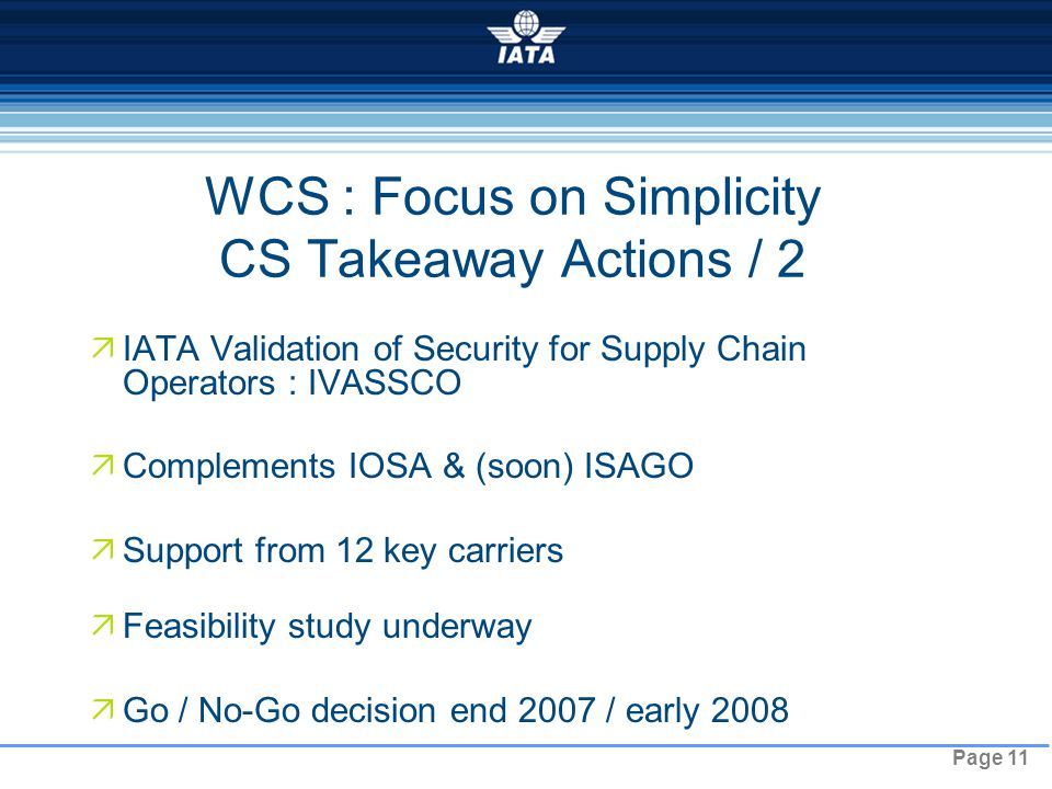 Page 11 WCS : Focus on Simplicity CS Takeaway Actions / 2  IATA Validation of Security for Supply Chain Operators : IVASSCO  Complements IOSA & (soon) ISAGO  Support from 12 key carriers  Feasibility study underway  Go / No-Go decision end 2007 / early 2008 NO TYPE OR IMAGES CAN TOUCH THE SKY