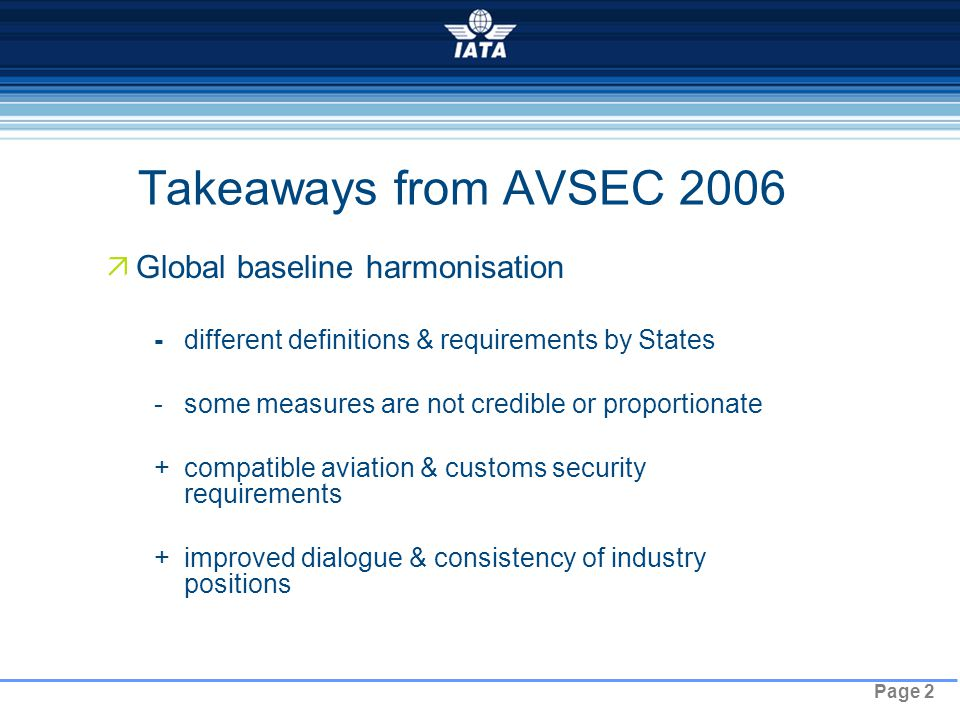 Page 2 Takeaways from AVSEC 2006  Global baseline harmonisation -different definitions & requirements by States -some measures are not credible or proportionate +compatible aviation & customs security requirements +improved dialogue & consistency of industry positions NO TYPE OR IMAGES CAN TOUCH THE SKY