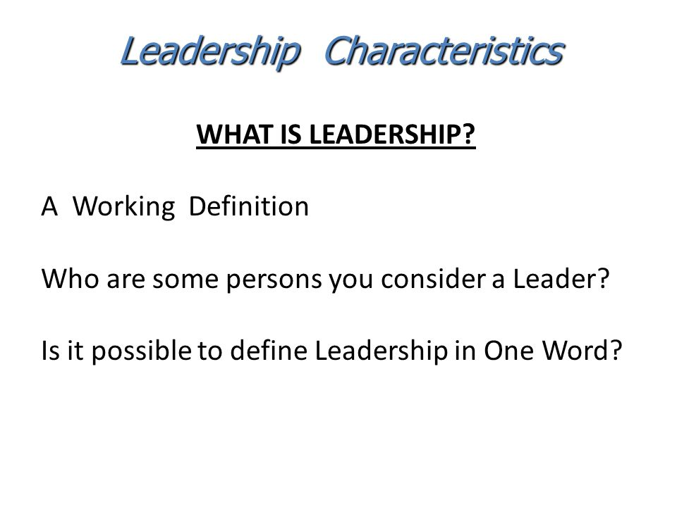 WHAT IS LEADERSHIP? A Working Definition Who are some persons you consider a Leader? Is it possible to define Leadership in One Word? Leadership Chara