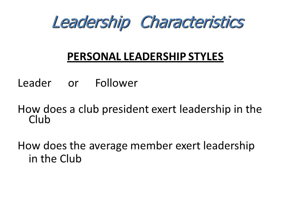 PERSONAL LEADERSHIP STYLES Leader or Follower How does a club president exert leadership in the Club How does the average member exert leadership in t