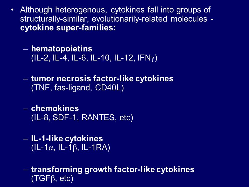 Although heterogenous, cytokines fall into groups of structurally-similar, evolutionarily-related molecules - cytokine super-families: –hematopoietins (IL-2, IL-4, IL-6, IL-10, IL-12, IFN  ) –tumor necrosis factor-like cytokines (TNF, fas-ligand, CD40L) –chemokines (IL-8, SDF-1, RANTES, etc) –IL-1-like cytokines (IL-1 , IL-1 , IL-1RA) –transforming growth factor-like cytokines (TGF , etc)