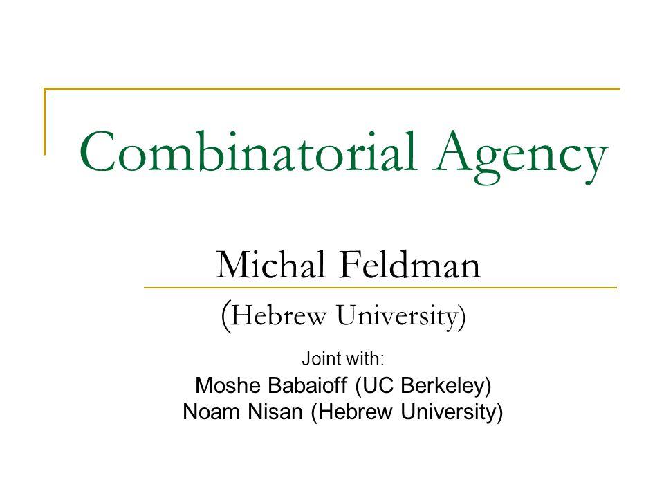 Combinatorial Agency Michal Feldman ( Hebrew University) Joint with: Moshe Babaioff (UC Berkeley) Noam Nisan (Hebrew University)