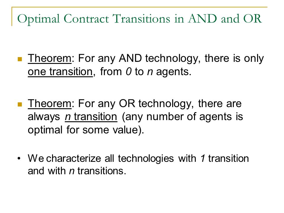 Optimal Contract Transitions in AND and OR Theorem: For any AND technology, there is only one transition, from 0 to n agents.