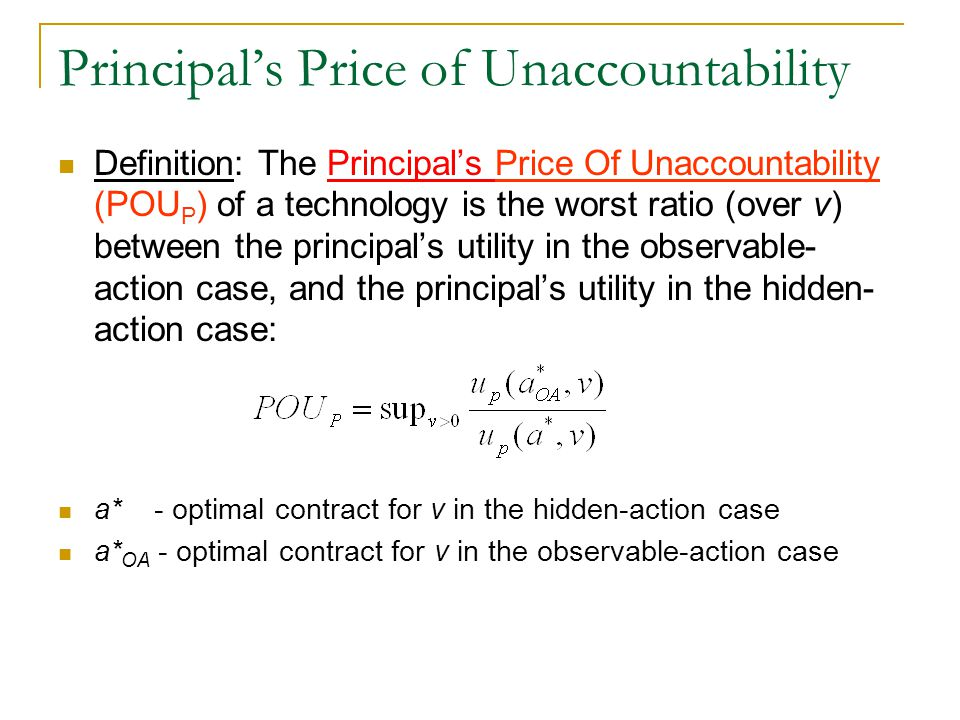 Principal's Price of Unaccountability Definition: The Principal's Price Of Unaccountability (POU P ) of a technology is the worst ratio (over v) between the principal's utility in the observable- action case, and the principal's utility in the hidden- action case: a* - optimal contract for v in the hidden-action case a* OA - optimal contract for v in the observable-action case
