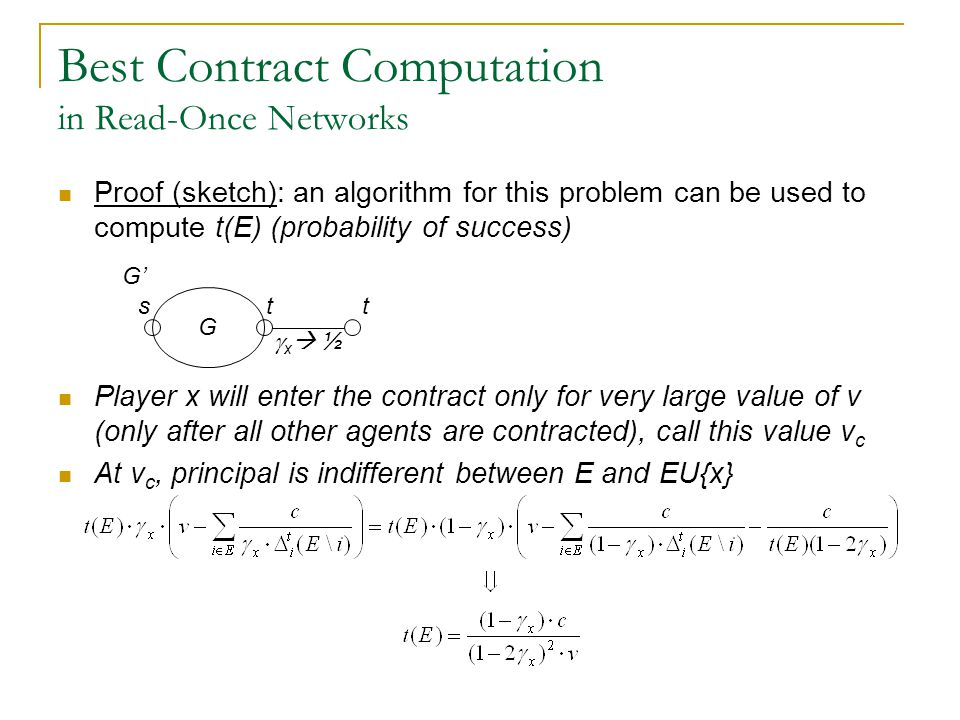Best Contract Computation in Read-Once Networks Proof (sketch): an algorithm for this problem can be used to compute t(E) (probability of success) Player x will enter the contract only for very large value of v (only after all other agents are contracted), call this value v c At v c, principal is indifferent between E and EU{x} G stt G'  x  ½