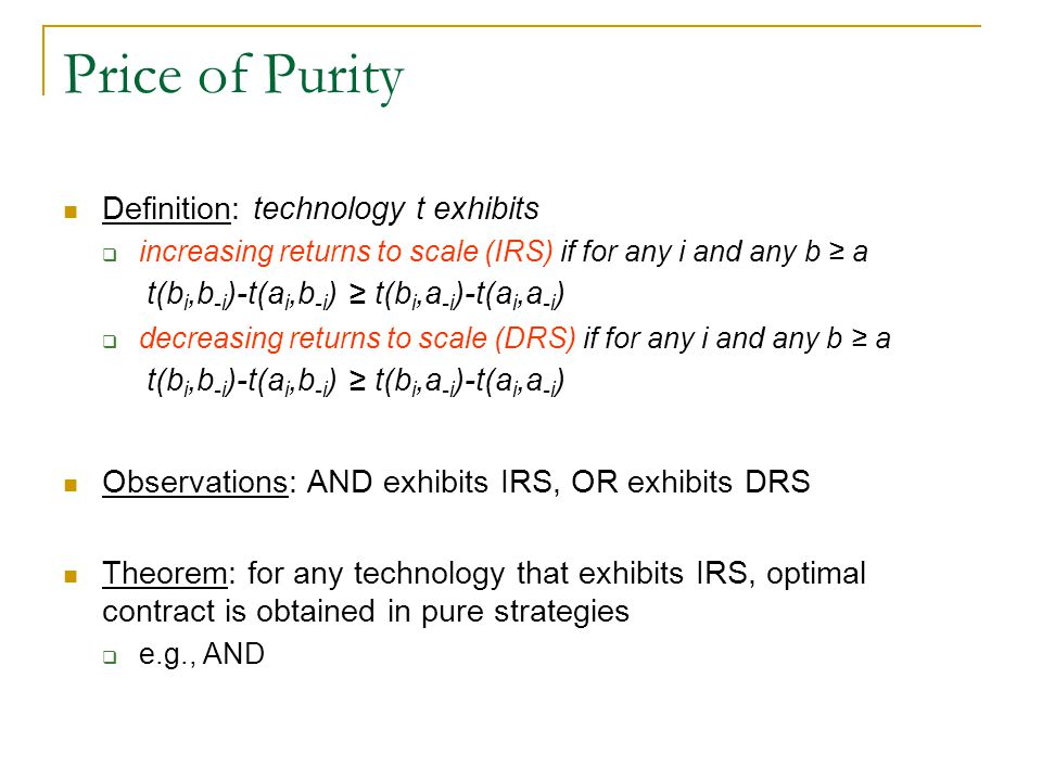 Price of Purity Definition: technology t exhibits  increasing returns to scale (IRS) if for any i and any b ≥ a t(b i,b -i )-t(a i,b -i ) ≥ t(b i,a -i )-t(a i,a -i )  decreasing returns to scale (DRS) if for any i and any b ≥ a t(b i,b -i )-t(a i,b -i ) ≥ t(b i,a -i )-t(a i,a -i ) Observations: AND exhibits IRS, OR exhibits DRS Theorem: for any technology that exhibits IRS, optimal contract is obtained in pure strategies  e.g., AND