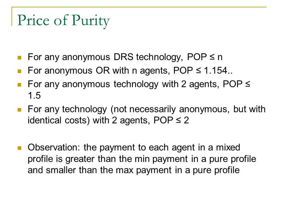 Price of Purity For any anonymous DRS technology, POP ≤ n For anonymous OR with n agents, POP ≤ 1.154..