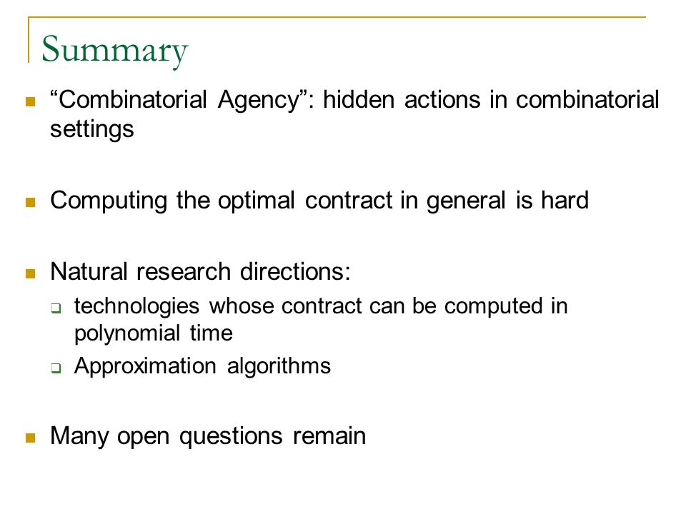 Summary Combinatorial Agency : hidden actions in combinatorial settings Computing the optimal contract in general is hard Natural research directions:  technologies whose contract can be computed in polynomial time  Approximation algorithms Many open questions remain