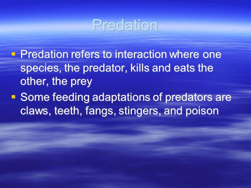 Predation  Predation refers to interaction where one species, the predator, kills and eats the other, the prey  Some feeding adaptations of predators are claws, teeth, fangs, stingers, and poison  Predation refers to interaction where one species, the predator, kills and eats the other, the prey  Some feeding adaptations of predators are claws, teeth, fangs, stingers, and poison