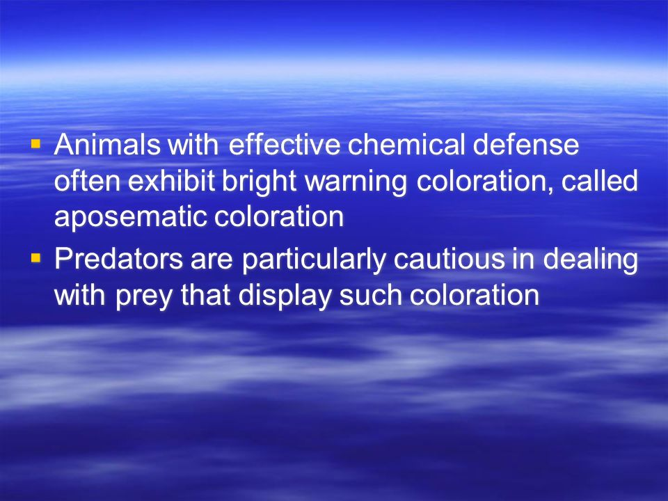  Animals with effective chemical defense often exhibit bright warning coloration, called aposematic coloration  Predators are particularly cautious in dealing with prey that display such coloration  Animals with effective chemical defense often exhibit bright warning coloration, called aposematic coloration  Predators are particularly cautious in dealing with prey that display such coloration