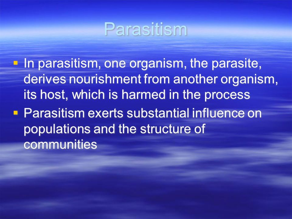 Parasitism  In parasitism, one organism, the parasite, derives nourishment from another organism, its host, which is harmed in the process  Parasitism exerts substantial influence on populations and the structure of communities  In parasitism, one organism, the parasite, derives nourishment from another organism, its host, which is harmed in the process  Parasitism exerts substantial influence on populations and the structure of communities