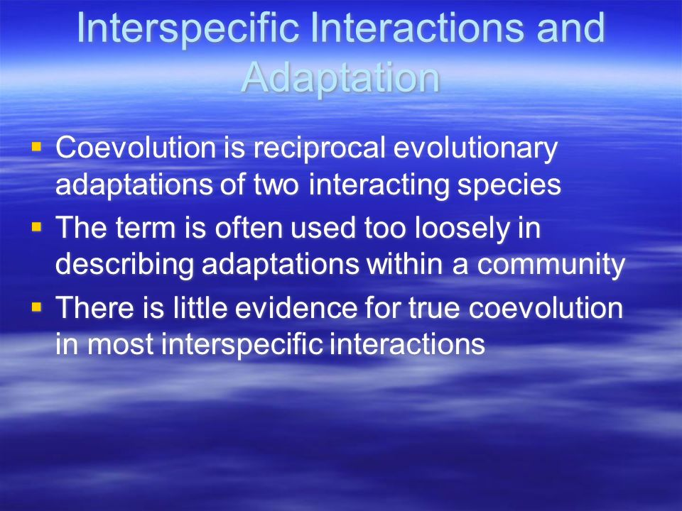 Interspecific Interactions and Adaptation  Coevolution is reciprocal evolutionary adaptations of two interacting species  The term is often used too loosely in describing adaptations within a community  There is little evidence for true coevolution in most interspecific interactions  Coevolution is reciprocal evolutionary adaptations of two interacting species  The term is often used too loosely in describing adaptations within a community  There is little evidence for true coevolution in most interspecific interactions