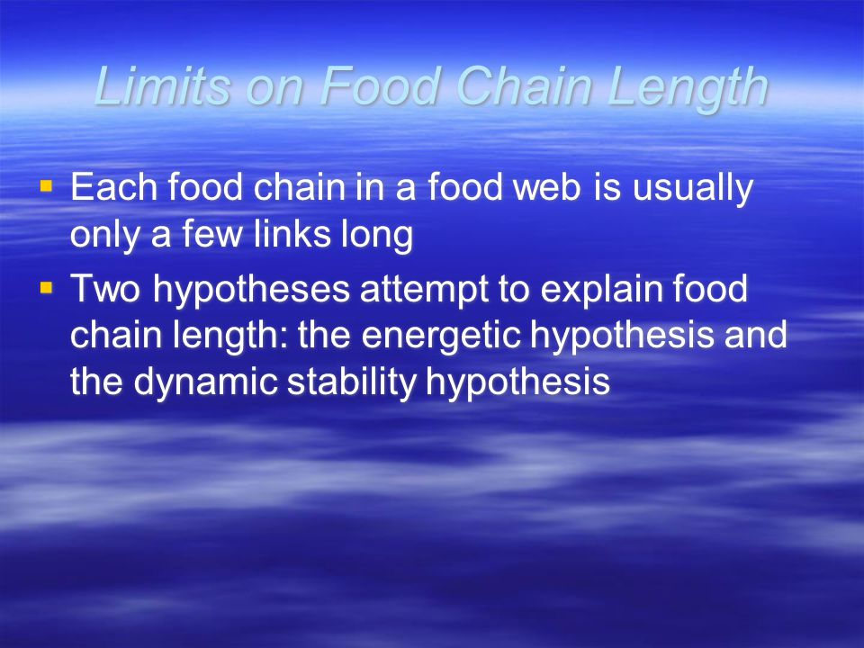 Limits on Food Chain Length  Each food chain in a food web is usually only a few links long  Two hypotheses attempt to explain food chain length: the energetic hypothesis and the dynamic stability hypothesis  Each food chain in a food web is usually only a few links long  Two hypotheses attempt to explain food chain length: the energetic hypothesis and the dynamic stability hypothesis