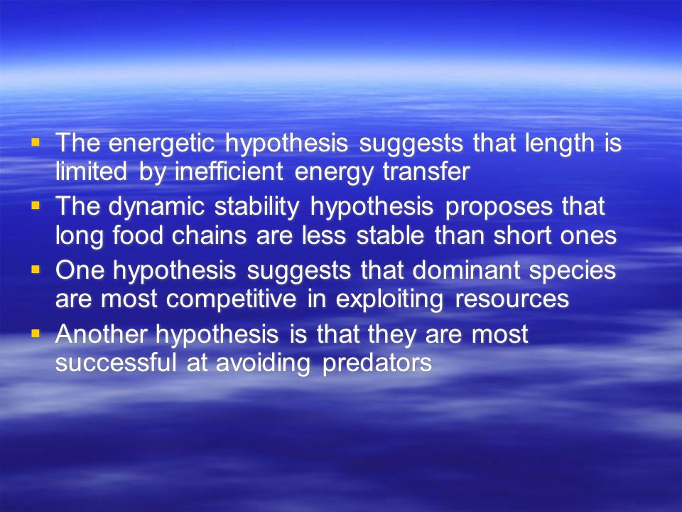  The energetic hypothesis suggests that length is limited by inefficient energy transfer  The dynamic stability hypothesis proposes that long food chains are less stable than short ones  One hypothesis suggests that dominant species are most competitive in exploiting resources  Another hypothesis is that they are most successful at avoiding predators  The energetic hypothesis suggests that length is limited by inefficient energy transfer  The dynamic stability hypothesis proposes that long food chains are less stable than short ones  One hypothesis suggests that dominant species are most competitive in exploiting resources  Another hypothesis is that they are most successful at avoiding predators