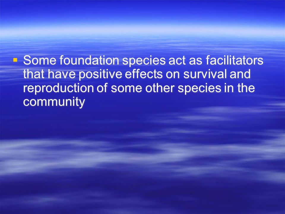  Some foundation species act as facilitators that have positive effects on survival and reproduction of some other species in the community