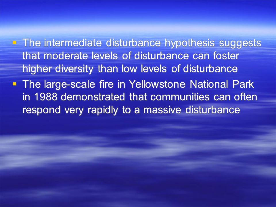  The intermediate disturbance hypothesis suggests that moderate levels of disturbance can foster higher diversity than low levels of disturbance  The large-scale fire in Yellowstone National Park in 1988 demonstrated that communities can often respond very rapidly to a massive disturbance  The intermediate disturbance hypothesis suggests that moderate levels of disturbance can foster higher diversity than low levels of disturbance  The large-scale fire in Yellowstone National Park in 1988 demonstrated that communities can often respond very rapidly to a massive disturbance