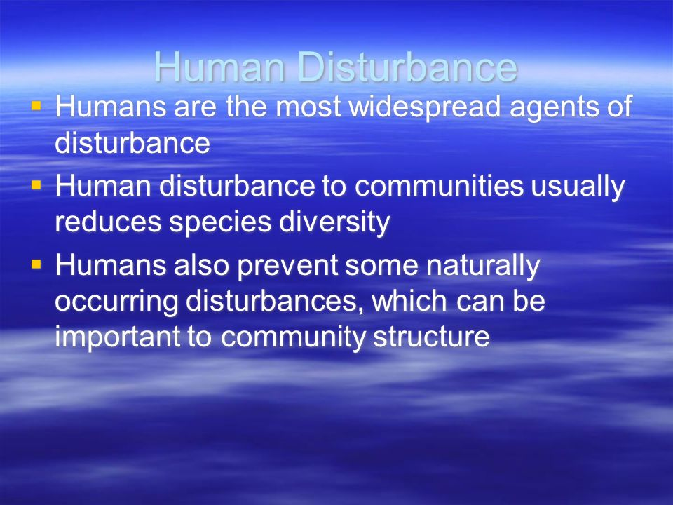 Human Disturbance  Humans are the most widespread agents of disturbance  Human disturbance to communities usually reduces species diversity  Humans also prevent some naturally occurring disturbances, which can be important to community structure  Humans are the most widespread agents of disturbance  Human disturbance to communities usually reduces species diversity  Humans also prevent some naturally occurring disturbances, which can be important to community structure