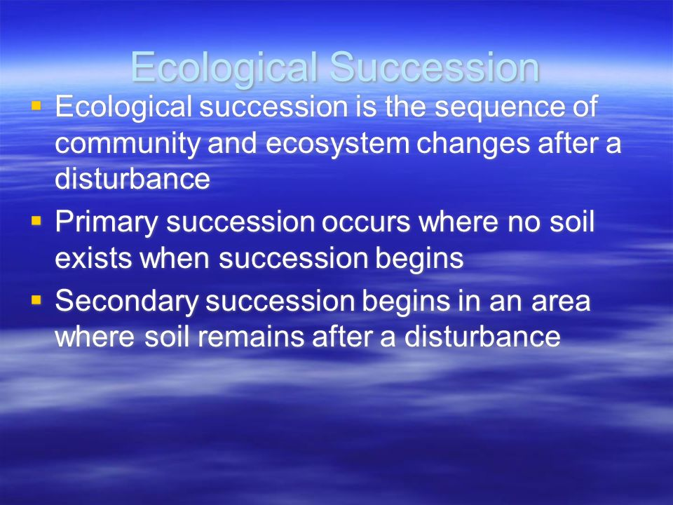 Ecological Succession  Ecological succession is the sequence of community and ecosystem changes after a disturbance  Primary succession occurs where no soil exists when succession begins  Secondary succession begins in an area where soil remains after a disturbance  Ecological succession is the sequence of community and ecosystem changes after a disturbance  Primary succession occurs where no soil exists when succession begins  Secondary succession begins in an area where soil remains after a disturbance