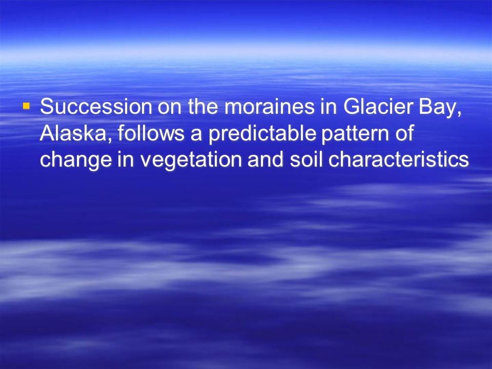  Succession on the moraines in Glacier Bay, Alaska, follows a predictable pattern of change in vegetation and soil characteristics