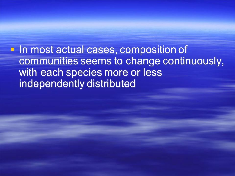  In most actual cases, composition of communities seems to change continuously, with each species more or less independently distributed