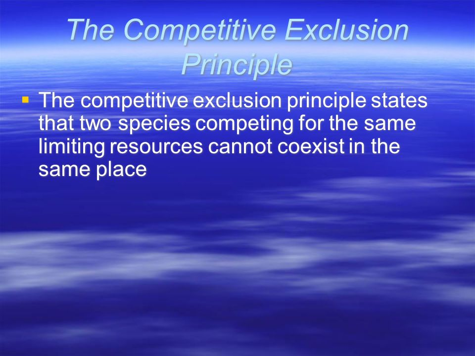 The Competitive Exclusion Principle  The competitive exclusion principle states that two species competing for the same limiting resources cannot coexist in the same place