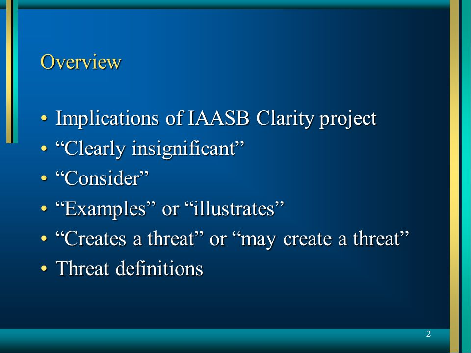 2 Overview Implications of IAASB Clarity projectImplications of IAASB Clarity project Clearly insignificant Clearly insignificant Consider Consider Examples or illustrates Examples or illustrates Creates a threat or may create a threat Creates a threat or may create a threat Threat definitionsThreat definitions