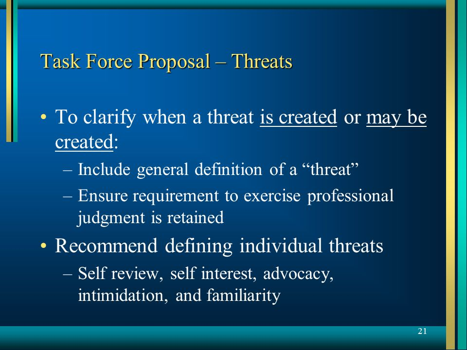 21 Task Force Proposal – Threats To clarify when a threat is created or may be created: – –Include general definition of a threat – –Ensure requirement to exercise professional judgment is retained Recommend defining individual threats – –Self review, self interest, advocacy, intimidation, and familiarity