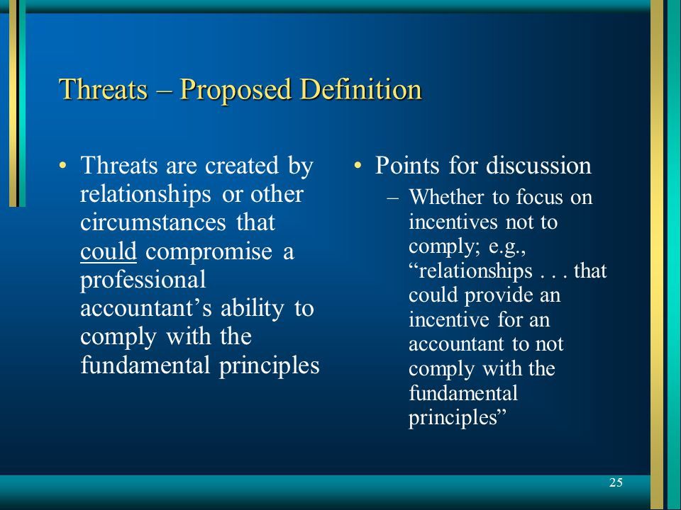 25 Threats – Proposed Definition Threats are created by relationships or other circumstances that could compromise a professional accountant's ability to comply with the fundamental principles Points for discussion –Whether to focus on incentives not to comply; e.g., relationships...