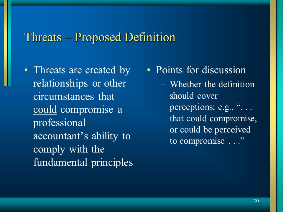 26 Threats – Proposed Definition Threats are created by relationships or other circumstances that could compromise a professional accountant's ability to comply with the fundamental principles Points for discussion –Whether the definition should cover perceptions; e.g., ...