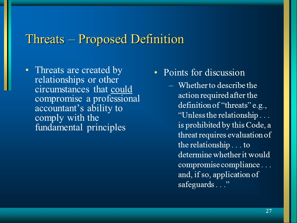 27 Threats – Proposed Definition Threats are created by relationships or other circumstances that could compromise a professional accountant's ability to comply with the fundamental principles Points for discussion –Whether to describe the action required after the definition of threats e.g., Unless the relationship...