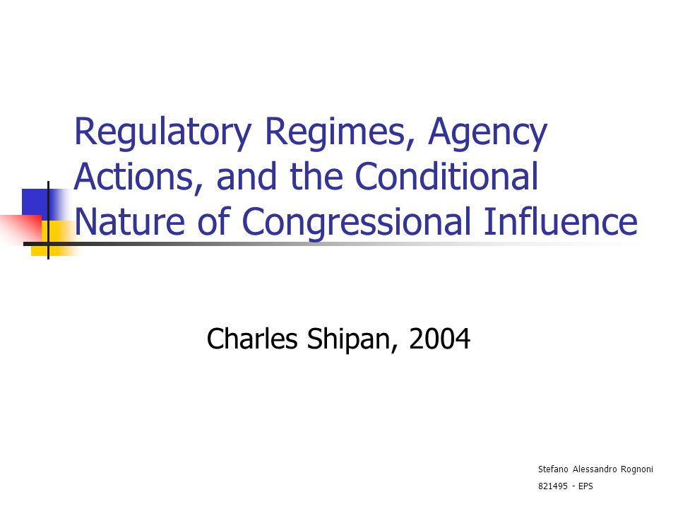 Regulatory Regimes, Agency Actions, and the Conditional Nature of Congressional Influence Charles Shipan, 2004 Stefano Alessandro Rognoni 821495 - EPS
