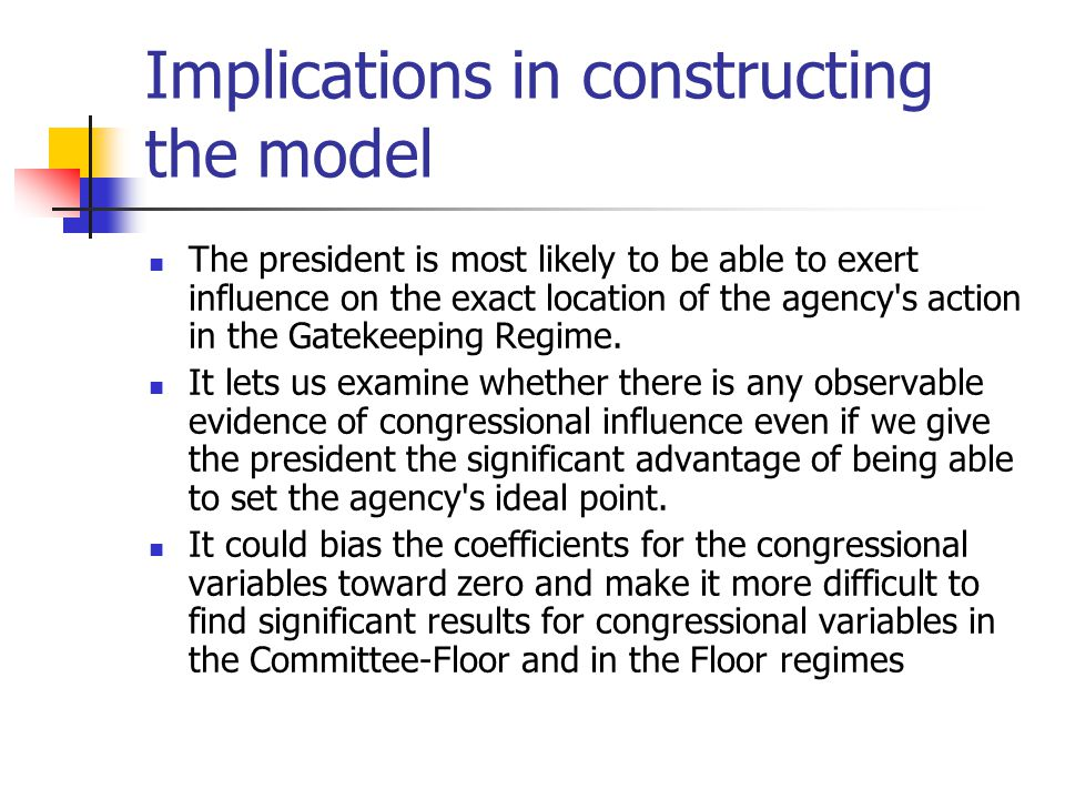 Implications in constructing the model The president is most likely to be able to exert influence on the exact location of the agency's action in the