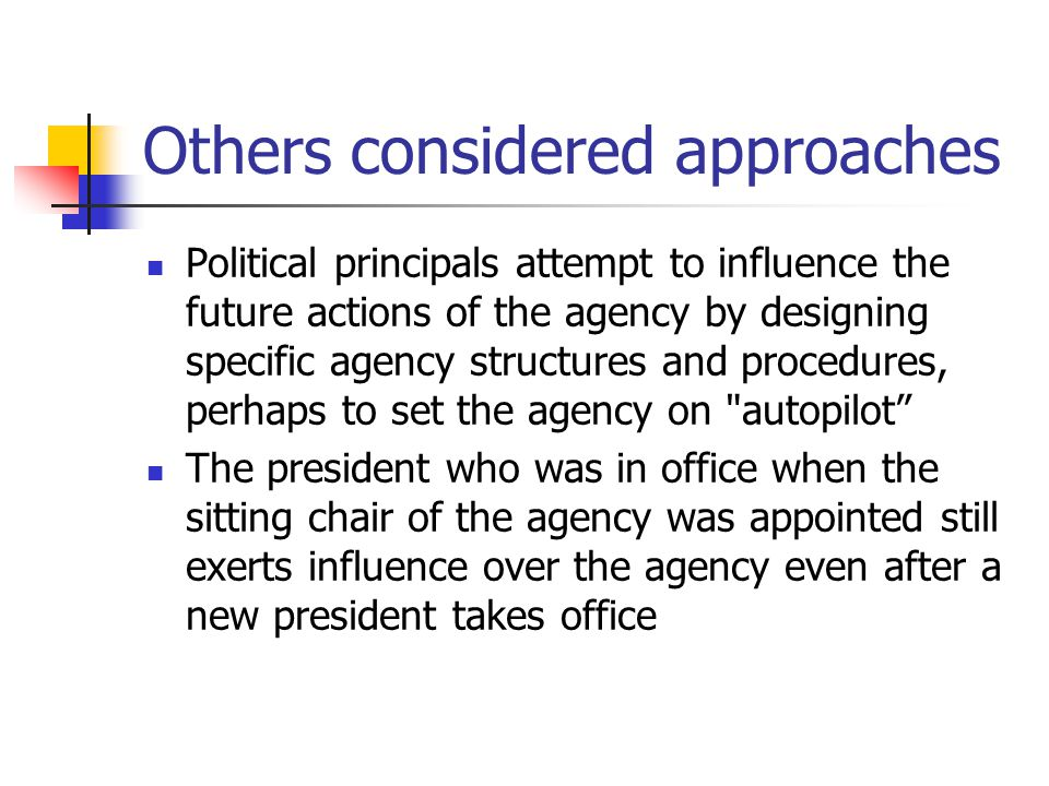 Others considered approaches Political principals attempt to influence the future actions of the agency by designing specific agency structures and pr